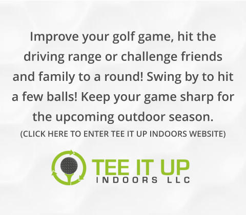 Improve your golf game, hit the driving range or challenge friends and family to a round! Swing by to hit a few balls! Keep your game sharp for the upcoming outdoor season. (CLICK HERE TO ENTER TEE IT UP INDOORS WEBSITE)